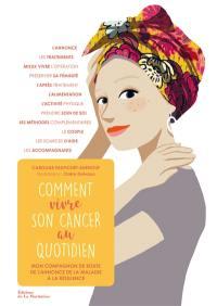Comment vivre son cancer au quotidien : mon compagnon de route de l'annonce de la maladie à la résilience