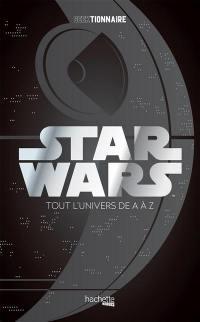 Star Wars : tout l'univers de A à Z : geektionnaire