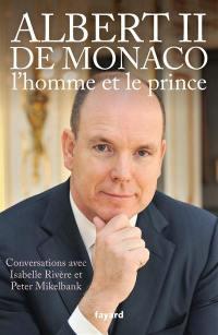 Albert II de Monaco, l'homme et le prince : conversations avec Isabelle Rivère et Peter Mikelbank