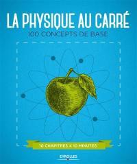 La physique au carré : 100 concepts de base, 10 chapitres x 10 minutes