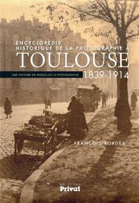 Encyclopédie historique de la photographie à Toulouse : 1839-1914 : une histoire en images de la photographie