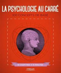 La psychologie au carré : 100 concepts de base : 10 chapitres x 10 minutes
