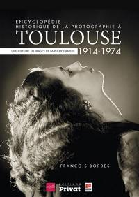 Encyclopédie historique de la photographie à Toulouse : 1914-1974, une histoire en images de la photographie