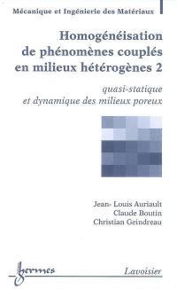 Homogénéisation de phénomènes couplés en milieux hétérogènes. Volume 2, Quasi-statique et dynamique des milieux poreux
