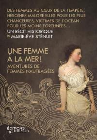 Une femme à la mer ! : aventures de femmes naufragées : un récit historique