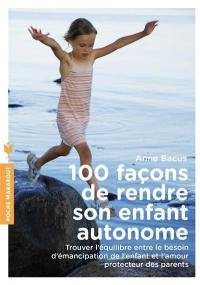 100 façons de rendre son enfant autonome : trouver l'équilibre entre le besoin d'émancipation de l'enfant et l'amour protecteur des parents