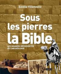 Sous les pierres, la Bible : les grandes découvertes de l'archéologie