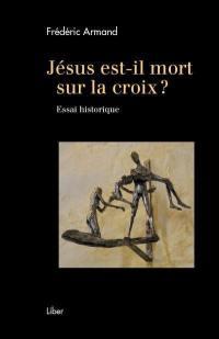 Jésus est-il mort sur la croix ?  : essai historique