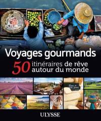Voyages gourmands  : 50 itinéraires de rêve autour du monde