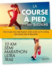 La course à pied en 500 questions : tout ce que vous avez toujours voulu savoir sur le running sans jamais oser le demander, du débutant à l'athlète confirmé : 10 km, semi, marathon, ultra, trail