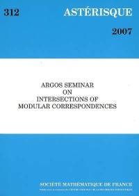 Astérisque. n° 312, Argos seminar on intersections of modular correspondences
