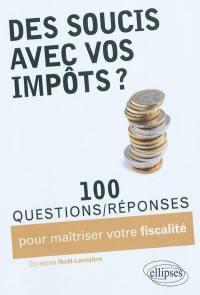 Des soucis avec vos impôts ? : 100 questions-réponses pour maîtriser votre fiscalité
