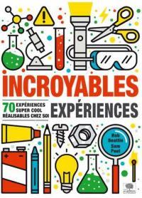 Incroyables expériences : 70 expériences super cool réalisables chez soi
