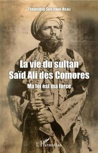 La vie du sultan Saïd Ali des Comores : ma foi est ma force