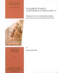 Le sacré et le salut à Antioche au IVe siècle apr. J.-C. : pratiques festives et comportements religieux dans le processus de christianisation de la cité
