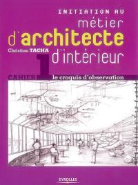 Initiation au métier d'architecte d'intérieur. Volume 1, Le croquis d'observation