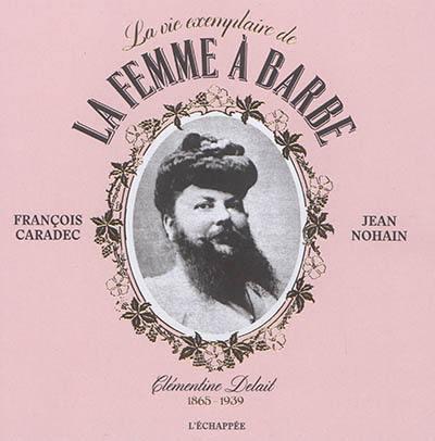 La vie exemplaire de la femme à barbe : Clémentine Delait, 1865-1939