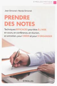 Prendre des notes : techniques efficaces pour être à l'aise en cours, en conférence, en réunion, en entretien, pour créer et pour s'organiser