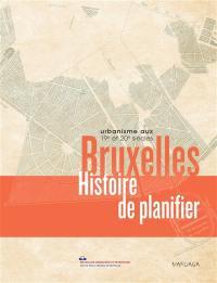 Bruxelles : histoire de planifier : urbanisme aux 19e et 20e siècles
