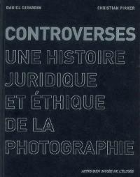 Controverses : une histoire juridique et éthique de la photographie