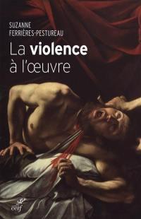 La violence à l'oeuvre : figures de la violence dans la peinture de la fin du Moyen Age à nos jours