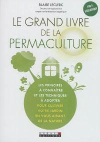Le grand livre de la permaculture : les principes à connaître et les techniques à adopter pour cultiver votre jardin en vous aidant de la nature