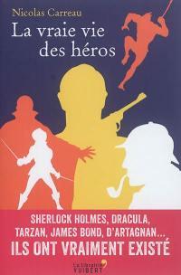 La vraie vie des héros : Sherlock Holmes, Dracula, Tarzan, James Bond, d'Artagnan... : ils ont vraiment existé