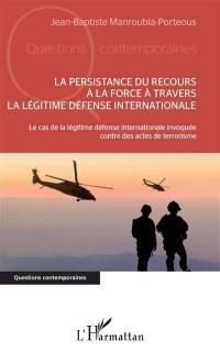La persistance du recours à la force à travers la légitime défense internationale : le cas de la légitime défense internationale invoquée contre des actes de terrorisme