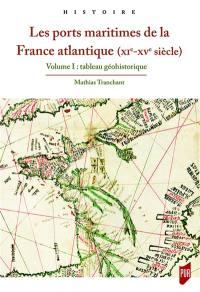 Les ports maritimes de la France atlantique (XIe-XVe siècle). Volume 1, Tableau géohistorique