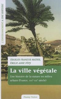 La ville végétale : une histoire de la nature en milieu urbain (France, XVIIe-XXIe siècle)
