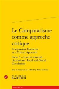 Le comparatisme comme approche critique = Comparative literature as a critical approach. Volume 5, Local et mondial : circulations = Local and global : circulations