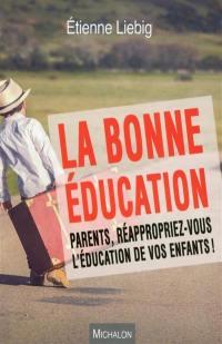 La bonne éducation : parents, réappropriez-vous l'éducation de vos enfants !