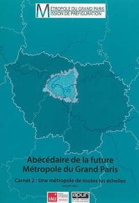 Abécédaire de la future métropole du Grand Paris. Volume 2, Une métropole de toutes les échelles