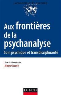 Aux frontières de la psychanalyse : soin psychique et transdisciplinarité