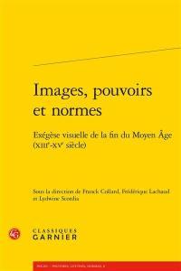 Images, pouvoirs et normes : exégèse visuelle de la fin du Moyen Age (XIIIe-XVe siècle)