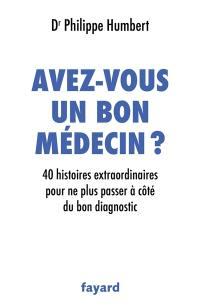 Avez-vous un bon médecin ? : 40 histoires extraordinaires pour ne plus passer à côté du bon diagnostic