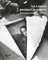 Le Louvre pendant la guerre : regards photographiques, 1938-1947