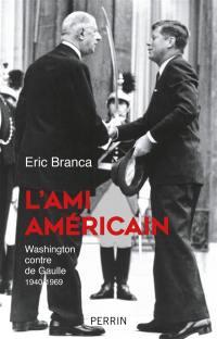 L'ami américain : Washington contre de Gaulle : 1940-1969