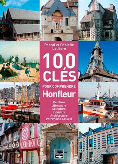 100 clés pour comprendre Honfleur : peinture, littérature, sculpture, industrie, architecture, patrimoine naturel