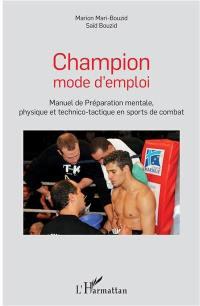 Champion mode d'emploi : manuel de préparation mentale, physique et technico-tactique en sports de combat
