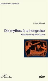 Dix mythes à la hongroise : essais de mythocritique