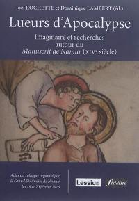 Lueurs d'Apocalypse : imaginaire et recherches autour du Manuscrit de Namur, XIVe siècle : actes du colloque des 19 et 20 février 2016