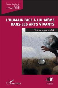 L'humain face à lui-même dans les arts vivants : temps, espace, récit