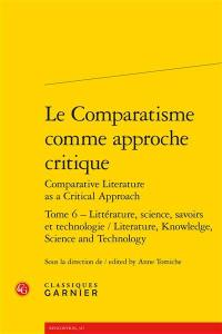 Le comparatisme comme approche critique = Comparative literature as a critical approach. Volume 6, Litterature, science, savoirs et technologie = Literature, knowledge, science and technology