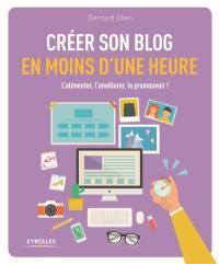 Créer son blog en moins d'une heure : l'alimenter, l'améliorer, le promouvoir !