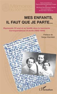 Mes enfants, il faut que je parte... : Raymonde (13 ans) et sa famille dans la tourmente : correspondances et écrits (1942-1944)