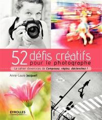 52 défis créatifs pour le photographe : le cahier d'exercices de Composez, réglez, déclenchez !