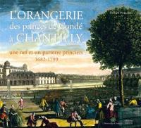 L'orangerie des princes de Condé à Chantilly : une nef et un parterre princiers, 1682-1799