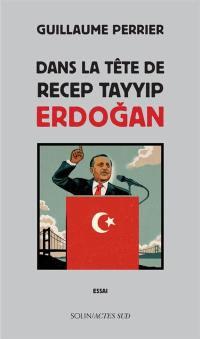 Dans la tête de Recep Tayyip Erdogan : essai