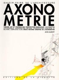 Axonométrie : théorie, art et pratique des perspectives parallèles : axonométrie orthogonale, axonométrie oblique, perspectives cavalière et militaire, complétés d'une brève histoire orientée de l'axonométrie